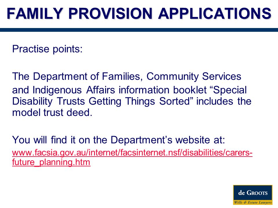 FAMILY PROVISION APPLICATIONS Practise points: The Department of Families, Community Services and Indigenous Affairs information booklet Special Disability Trusts Getting Things Sorted includes the model trust deed.