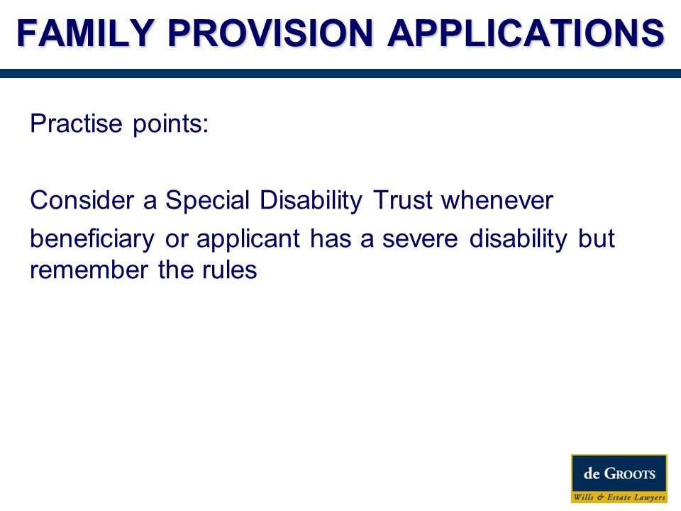 FAMILY PROVISION APPLICATIONS Practise points: Consider a Special Disability Trust whenever beneficiary or applicant has a severe disability but remember the rules