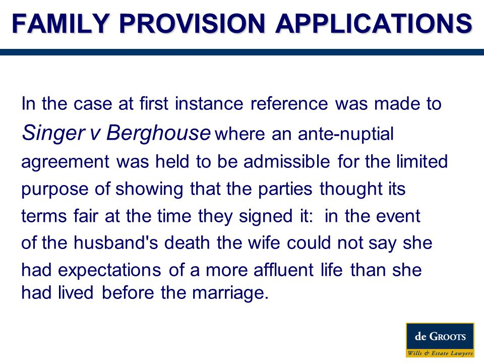 FAMILY PROVISION APPLICATIONS In the case at first instance reference was made to Singer v Berghouse where an ante-nuptial agreement was held to be admissible for the limited purpose of showing that the parties thought its terms fair at the time they signed it: in the event of the husband s death the wife could not say she had expectations of a more affluent life than she had lived before the marriage.