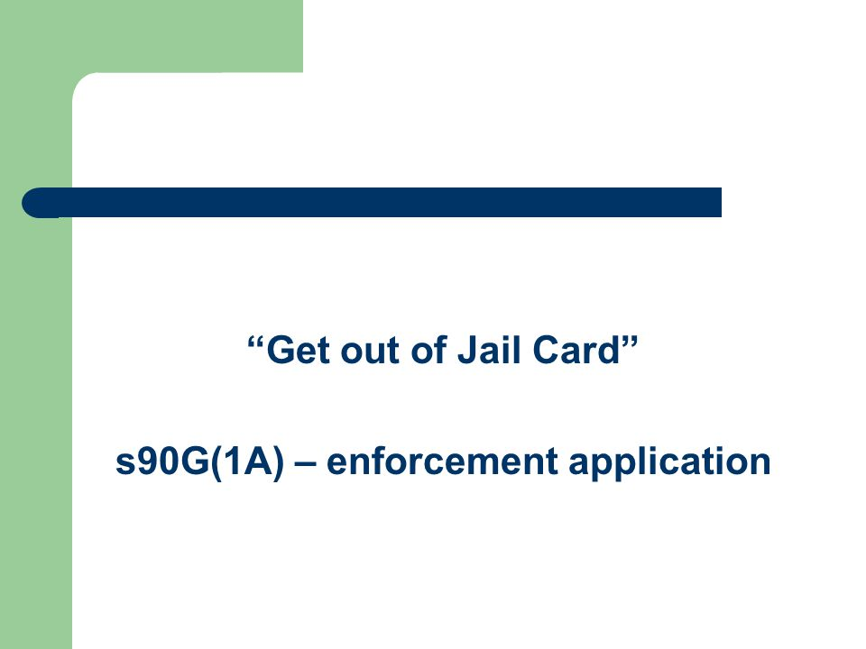 Get out of Jail Card s90G(1A) – enforcement application