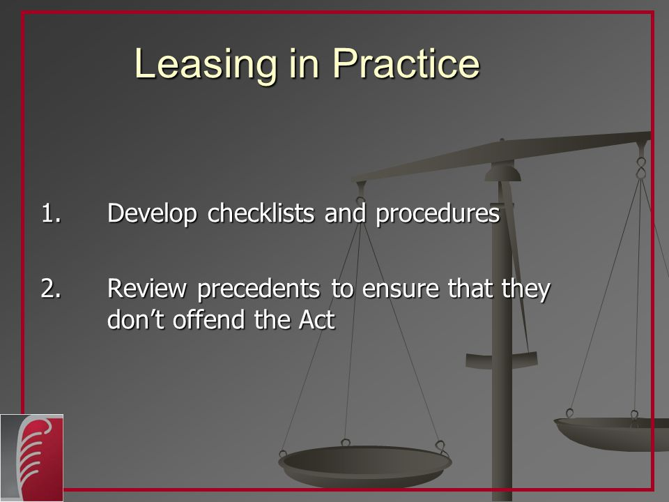 Leasing in Practice 1.Develop checklists and procedures 2.Review precedents to ensure that they don't offend the Act