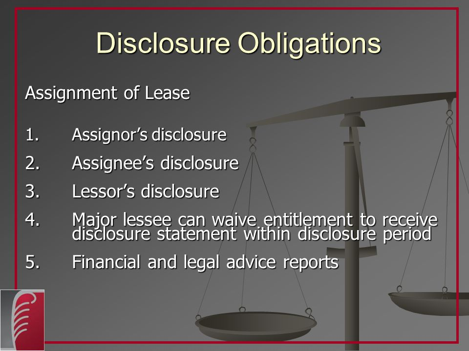 Disclosure Obligations Assignment of Lease 1.Assignor's disclosure 2.Assignee's disclosure 3.Lessor's disclosure 4.Major lessee can waive entitlement to receive disclosure statement within disclosure period 5.Financial and legal advice reports