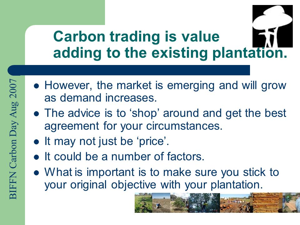 BIFFN Carbon Day Aug 2007 Don't let any agreement interfere with your current practices and objectives 'Value Adding' means to only add in the order of 10 –20% to the total economical benefits.