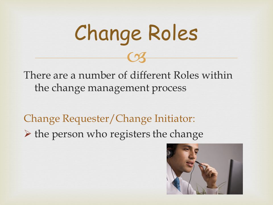  There are a number of different Roles within the change management process Change Requester/Change Initiator:  the person who registers the change