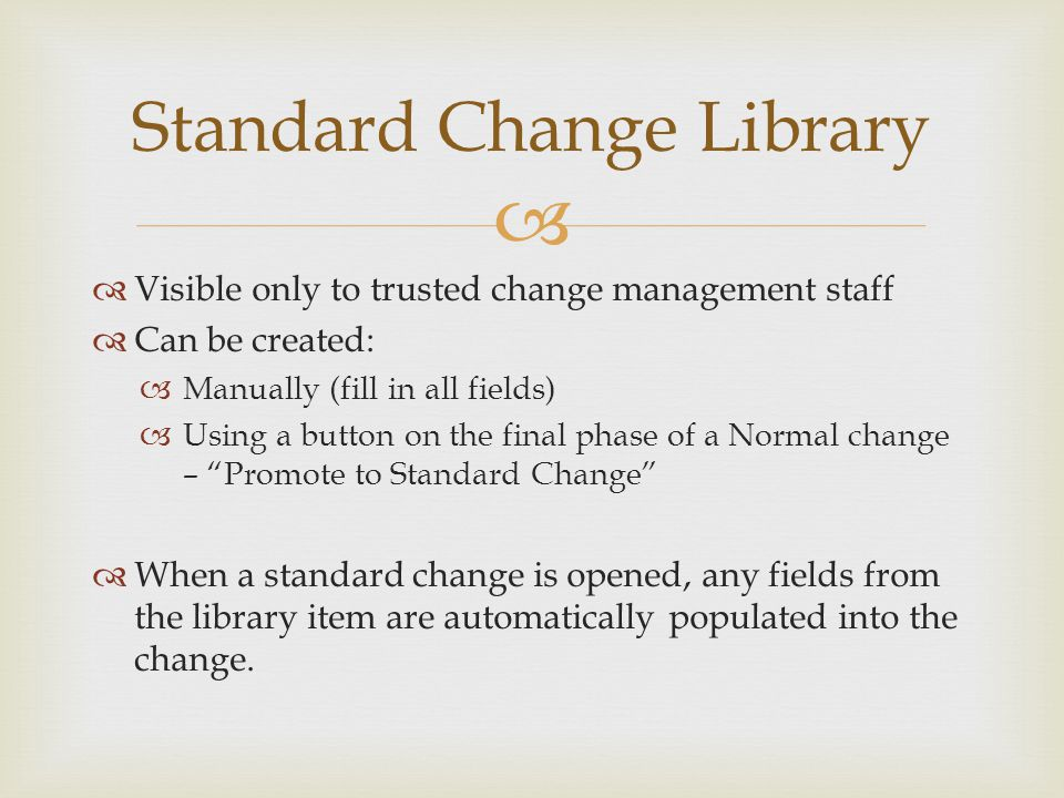   Visible only to trusted change management staff  Can be created:  Manually (fill in all fields)  Using a button on the final phase of a Normal