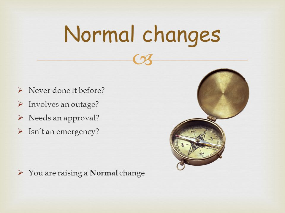   Never done it before?  Involves an outage?  Needs an approval?  Isn't an emergency?  You are raising a Normal change Normal changes