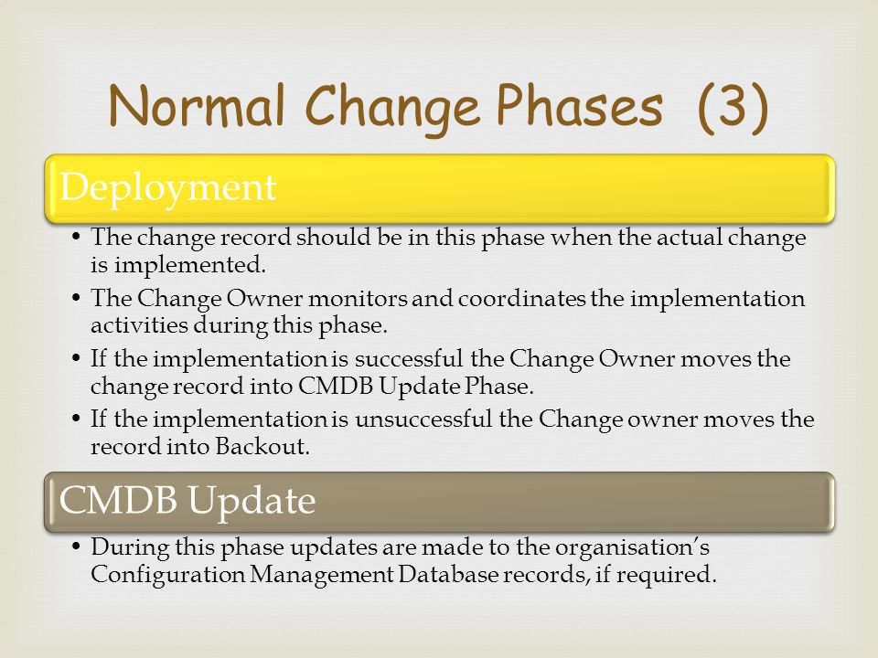  Deployment The change record should be in this phase when the actual change is implemented. The Change Owner monitors and coordinates the implementa
