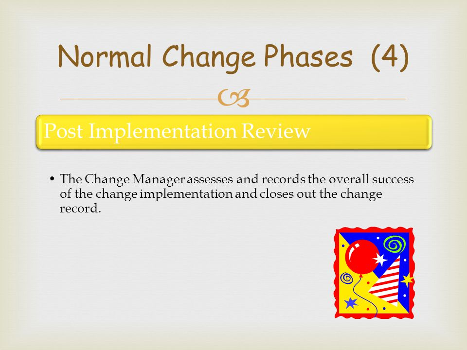 Post Implementation Review The Change Manager assesses and records the overall success of the change implementation and closes out the change record