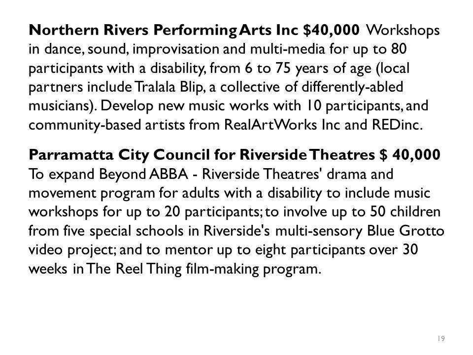 Northern Rivers Performing Arts Inc $40,000 Workshops in dance, sound, improvisation and multi-media for up to 80 participants with a disability, from 6 to 75 years of age (local partners include Tralala Blip, a collective of differently-abled musicians).