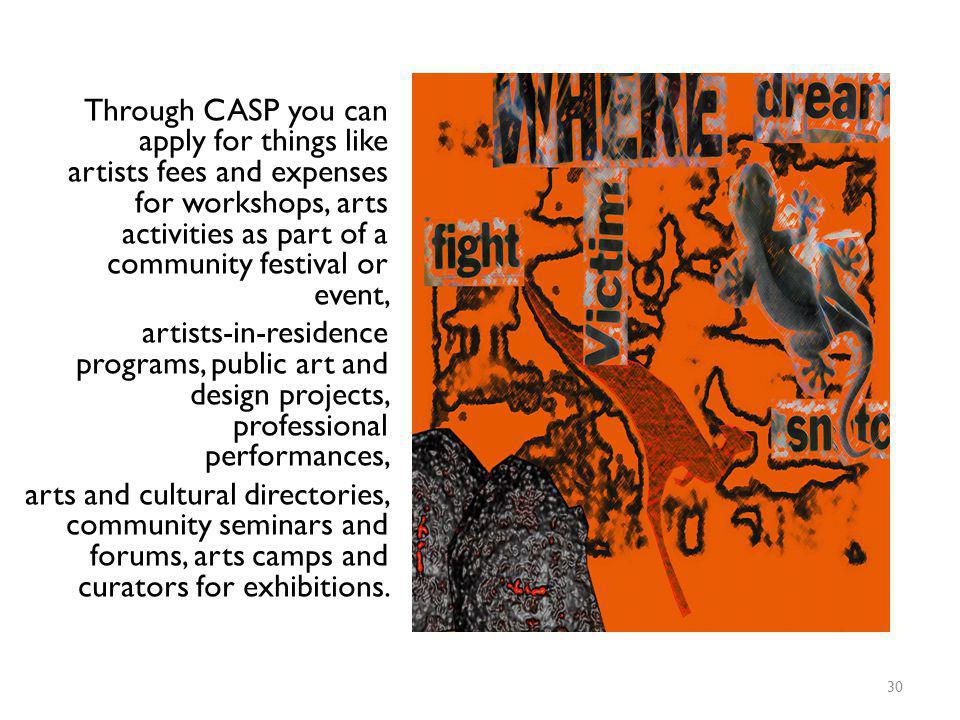 Through CASP you can apply for things like artists fees and expenses for workshops, arts activities as part of a community festival or event, artists-in-residence programs, public art and design projects, professional performances, arts and cultural directories, community seminars and forums, arts camps and curators for exhibitions.
