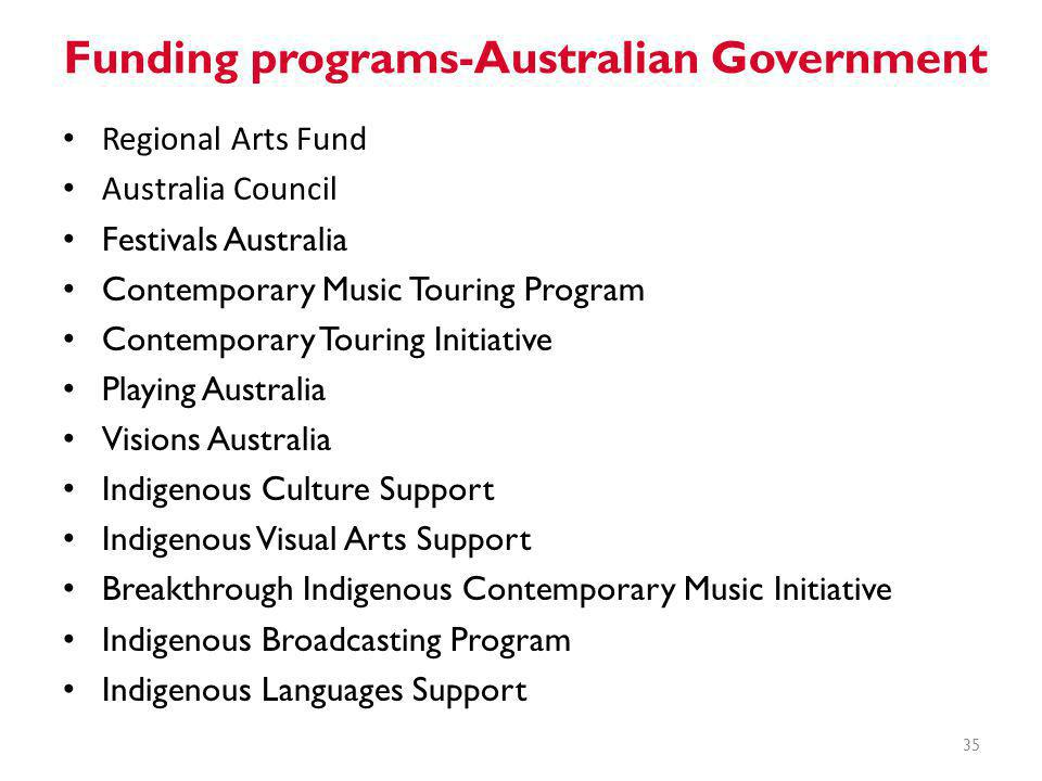 Funding programs-Australian Government 35 Regional Arts Fund Australia Council Festivals Australia Contemporary Music Touring Program Contemporary Touring Initiative Playing Australia Visions Australia Indigenous Culture Support Indigenous Visual Arts Support Breakthrough Indigenous Contemporary Music Initiative Indigenous Broadcasting Program Indigenous Languages Support