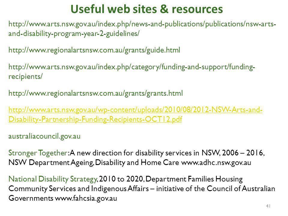 Useful web sites & resources   and-disability-program-year-2-guidelines/     recipients/     Disability-Partnership-Funding-Recipients-OCT12.pdf australiacouncil.gov.au Stronger Together: A new direction for disability services in NSW, 2006 – 2016, NSW Department Ageing, Disability and Home Care   National Disability Strategy, 2010 to 2020, Department Families Housing Community Services and Indigenous Affairs – initiative of the Council of Australian Governments   41