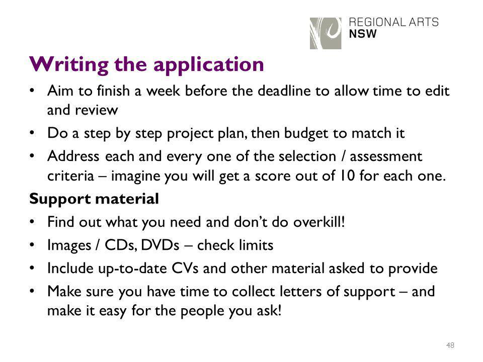 Writing the application Aim to finish a week before the deadline to allow time to edit and review Do a step by step project plan, then budget to match it Address each and every one of the selection / assessment criteria – imagine you will get a score out of 10 for each one.