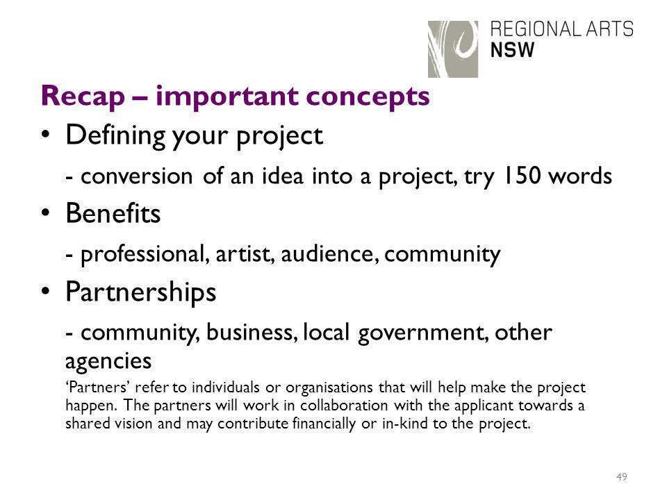 Recap – important concepts Defining your project - conversion of an idea into a project, try 150 words Benefits - professional, artist, audience, community Partnerships - community, business, local government, other agencies 'Partners' refer to individuals or organisations that will help make the project happen.
