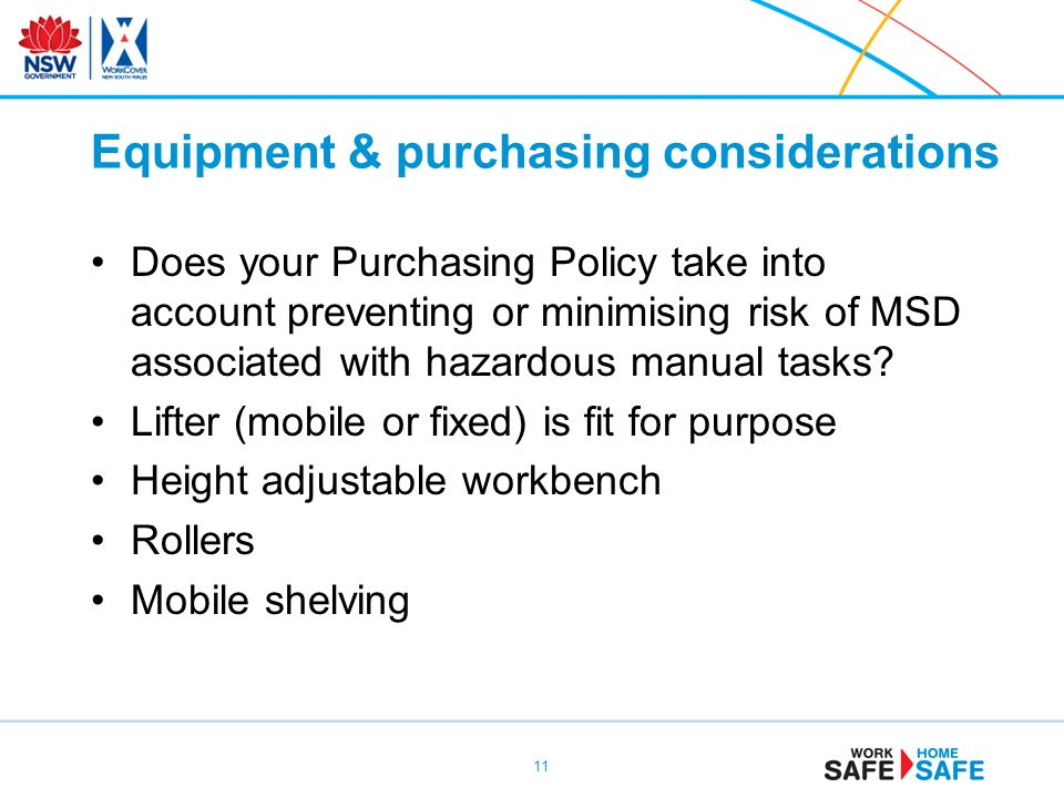 Equipment & purchasing considerations Does your Purchasing Policy take into account preventing or minimising risk of MSD associated with hazardous manual tasks.