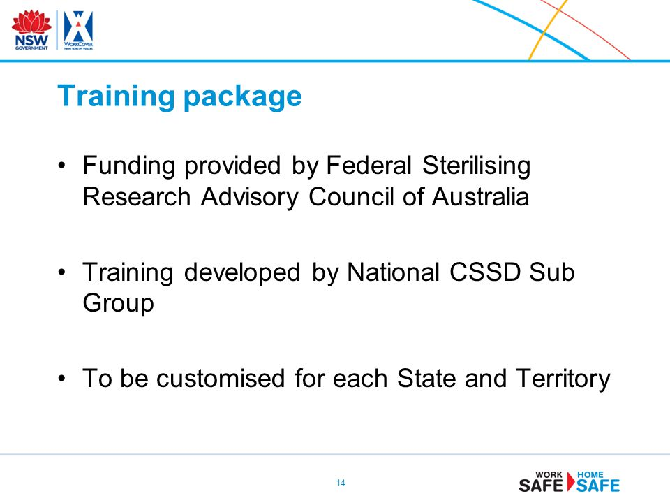 Training package Funding provided by Federal Sterilising Research Advisory Council of Australia Training developed by National CSSD Sub Group To be customised for each State and Territory 14