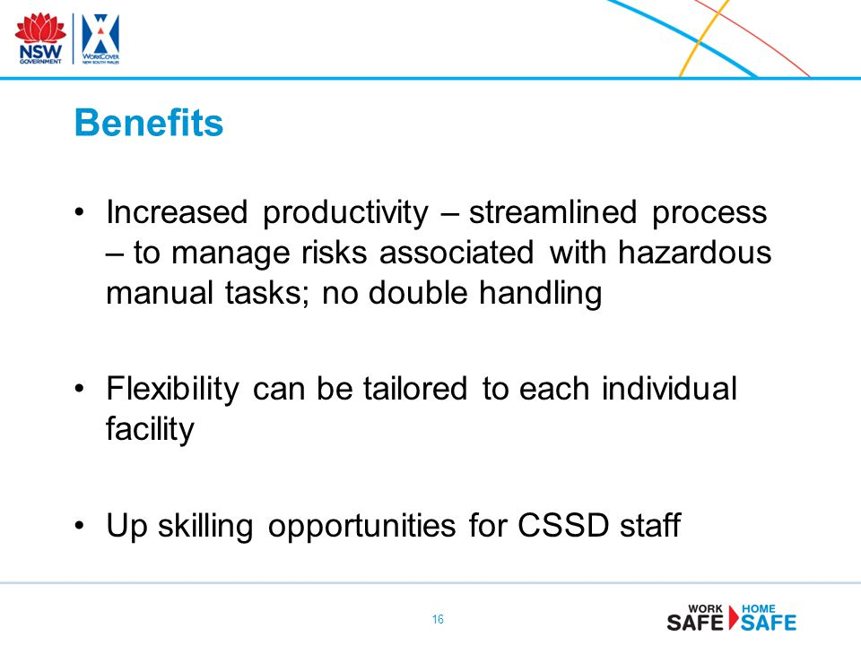 Benefits Increased productivity – streamlined process – to manage risks associated with hazardous manual tasks; no double handling Flexibility can be tailored to each individual facility Up skilling opportunities for CSSD staff 16