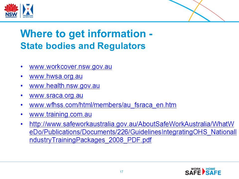 Where to get information - State bodies and Regulators www.workcover.nsw.gov.au www.hwsa.org.au www.health.nsw.gov.au www.sraca.org.au www.wfhss.com/html/members/au_fsraca_en.htm www.training.com.au http://www.safeworkaustralia.gov.au/AboutSafeWorkAustralia/WhatW eDo/Publications/Documents/226/GuidelinesIntegratingOHS_NationalI ndustryTrainingPackages_2008_PDF.pdfhttp://www.safeworkaustralia.gov.au/AboutSafeWorkAustralia/WhatW eDo/Publications/Documents/226/GuidelinesIntegratingOHS_NationalI ndustryTrainingPackages_2008_PDF.pdf 17