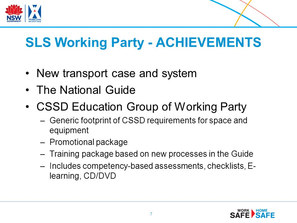 SLS Working Party - ACHIEVEMENTS New transport case and system The National Guide CSSD Education Group of Working Party –Generic footprint of CSSD requirements for space and equipment –Promotional package –Training package based on new processes in the Guide –Includes competency-based assessments, checklists, E- learning, CD/DVD 7