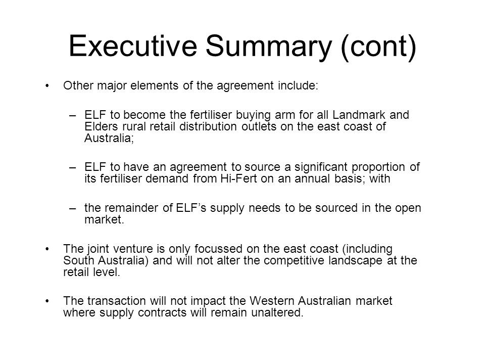 Executive Summary (cont) Other major elements of the agreement include: –ELF to become the fertiliser buying arm for all Landmark and Elders rural retail distribution outlets on the east coast of Australia; –ELF to have an agreement to source a significant proportion of its fertiliser demand from Hi-Fert on an annual basis; with –the remainder of ELF's supply needs to be sourced in the open market.