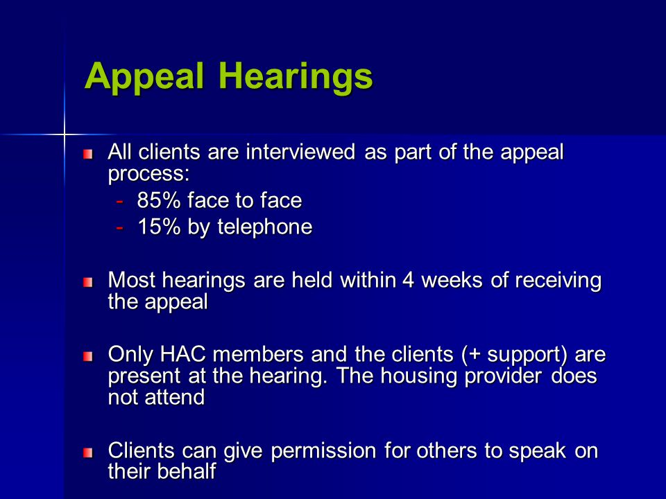 Appeal Hearings All clients are interviewed as part of the appeal process: -85% face to face -15% by telephone Most hearings are held within 4 weeks of receiving the appeal Only HAC members and the clients (+ support) are present at the hearing.