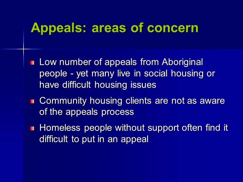 Appeals: areas of concern Low number of appeals from Aboriginal people - yet many live in social housing or have difficult housing issues Community housing clients are not as aware of the appeals process Homeless people without support often find it difficult to put in an appeal