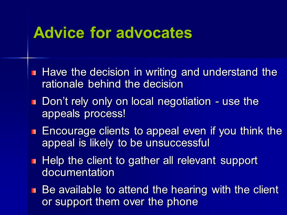 Advice for advocates Have the decision in writing and understand the rationale behind the decision Don't rely only on local negotiation - use the appe