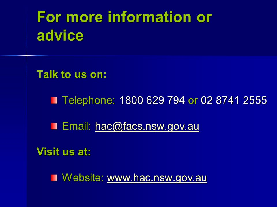 Talk to us on: Telephone: 1800 629 794 or 02 8741 2555 Telephone: 1800 629 794 or 02 8741 2555 Email: hac@facs.nsw.gov.au Email: hac@facs.nsw.gov.auhac@facs.nsw.gov.au Visit us at: Website: www.hac.nsw.gov.au Website: www.hac.nsw.gov.auwww.hac.nsw.gov.au For more information or advice