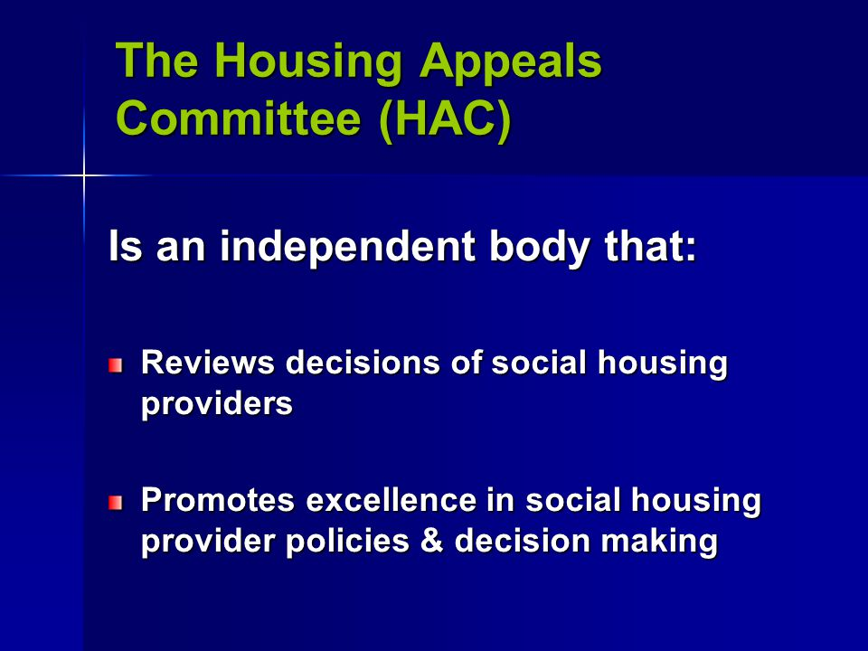 The Housing Appeals Committee (HAC) Is an independent body that: Reviews decisions of social housing providers Promotes excellence in social housing provider policies & decision making