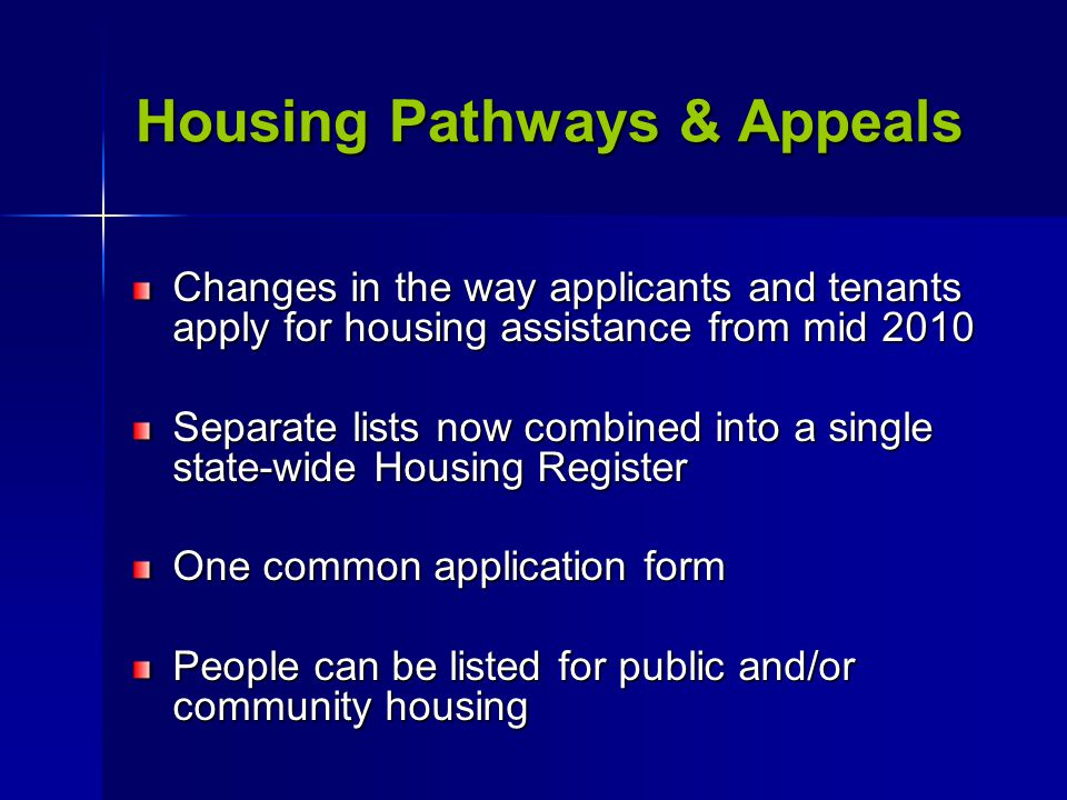 Housing Pathways & Appeals Changes in the way applicants and tenants apply for housing assistance from mid 2010 Separate lists now combined into a single state-wide Housing Register One common application form People can be listed for public and/or community housing