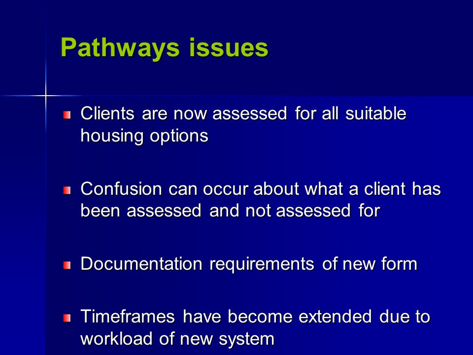 Pathways issues Clients are now assessed for all suitable housing options Confusion can occur about what a client has been assessed and not assessed for Documentation requirements of new form Timeframes have become extended due to workload of new system