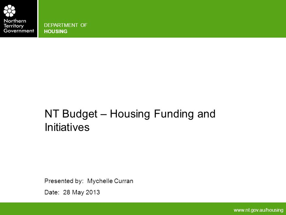 DEPARTMENT OF HOUSING Presented by: Mychelle Curran Date: 28 May 2013 NT Budget – Housing Funding and Initiatives