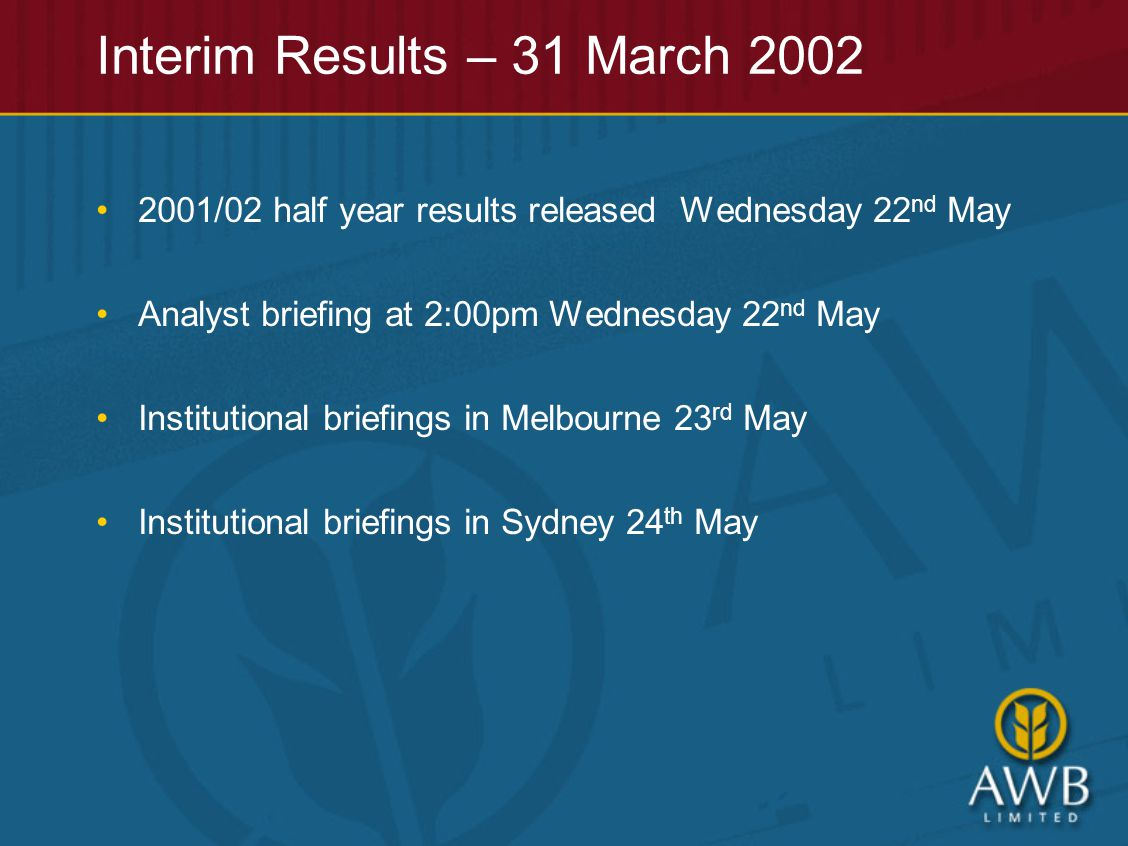 Interim Results – 31 March 2002 2001/02 half year results released Wednesday 22 nd May Analyst briefing at 2:00pm Wednesday 22 nd May Institutional briefings in Melbourne 23 rd May Institutional briefings in Sydney 24 th May