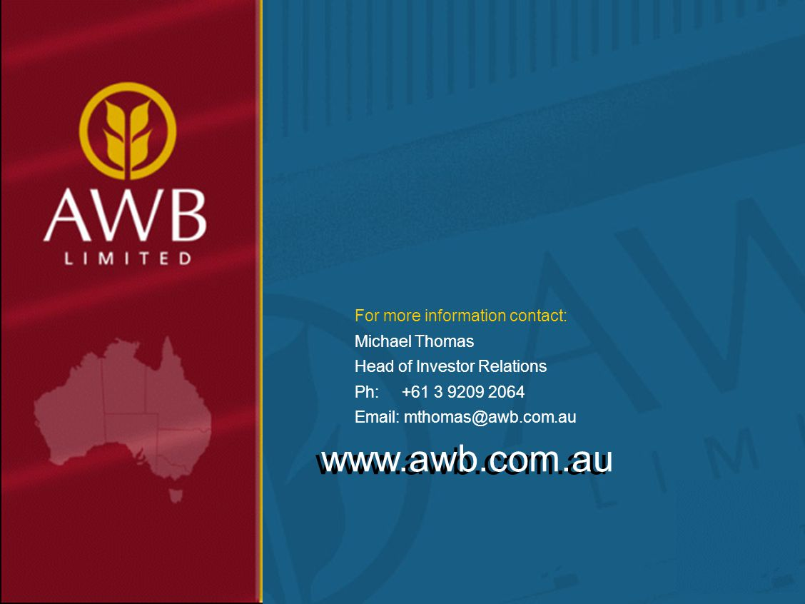 www.awb.com.au For more information contact: Michael Thomas Head of Investor Relations Ph: +61 3 9209 2064 Email: mthomas@awb.com.au