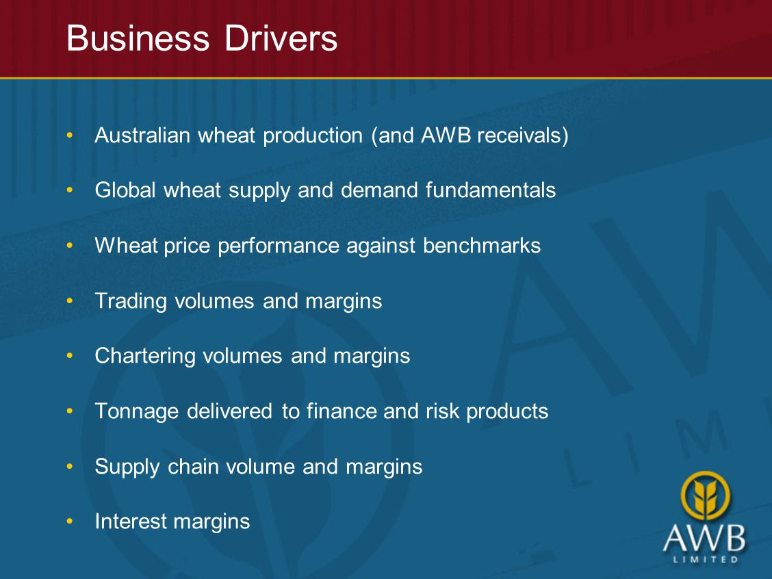 Australian wheat production (and AWB receivals) Global wheat supply and demand fundamentals Wheat price performance against benchmarks Trading volumes and margins Chartering volumes and margins Tonnage delivered to finance and risk products Supply chain volume and margins Interest margins