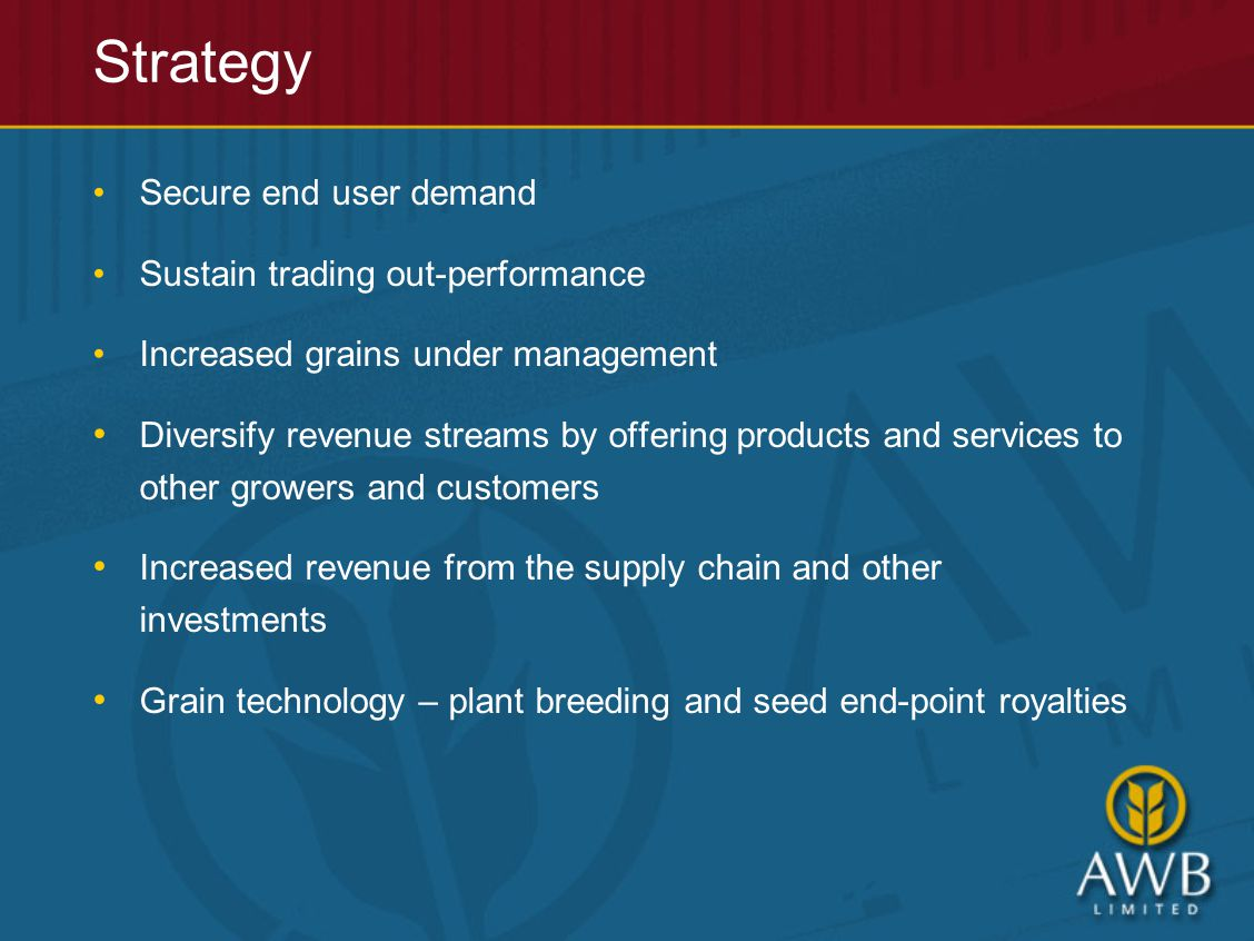 Secure end user demand Sustain trading out-performance Increased grains under management Diversify revenue streams by offering products and services to other growers and customers Increased revenue from the supply chain and other investments Grain technology – plant breeding and seed end-point royalties