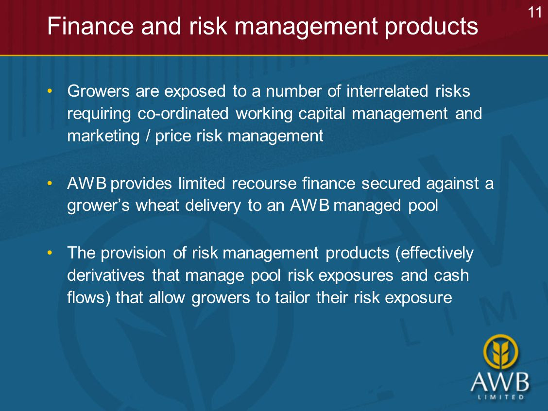 Finance and risk management products Growers are exposed to a number of interrelated risks requiring co-ordinated working capital management and marketing / price risk management AWB provides limited recourse finance secured against a grower's wheat delivery to an AWB managed pool The provision of risk management products (effectively derivatives that manage pool risk exposures and cash flows) that allow growers to tailor their risk exposure 11