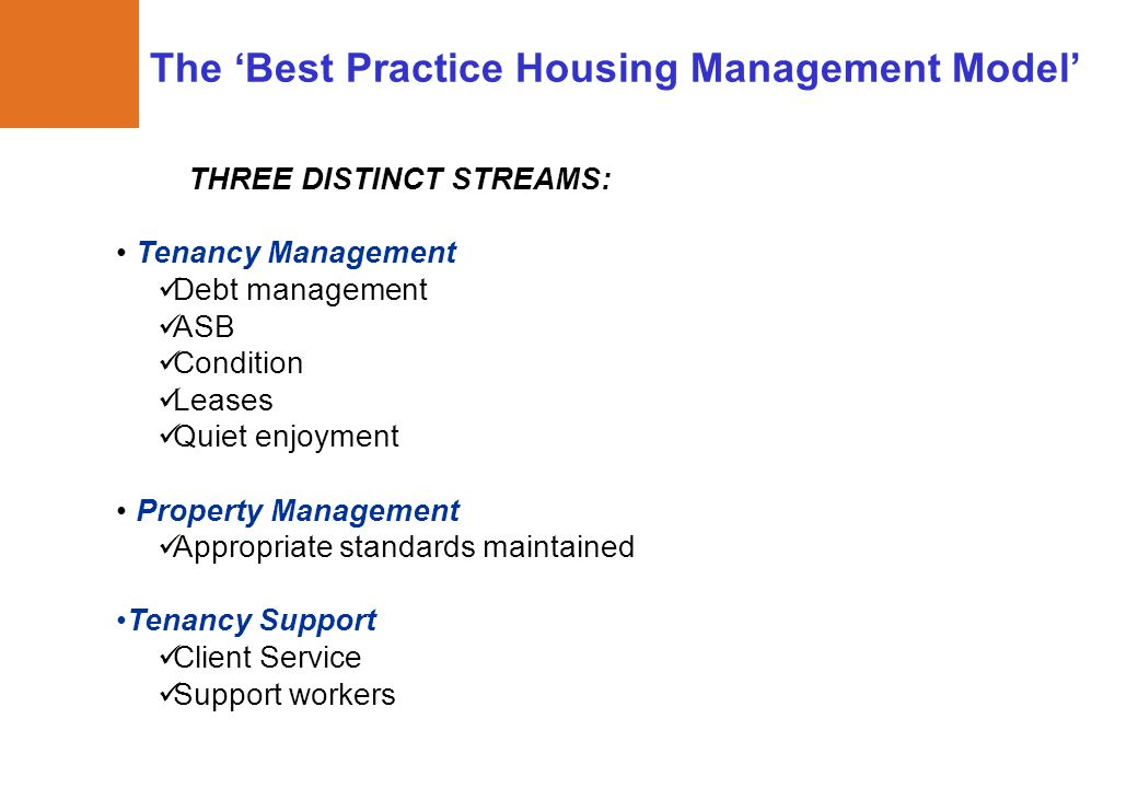The 'Best Practice Housing Management Model' THREE DISTINCT STREAMS: Tenancy Management Debt management ASB Condition Leases Quiet enjoyment Property Management Appropriate standards maintained Tenancy Support Client Service Support workers