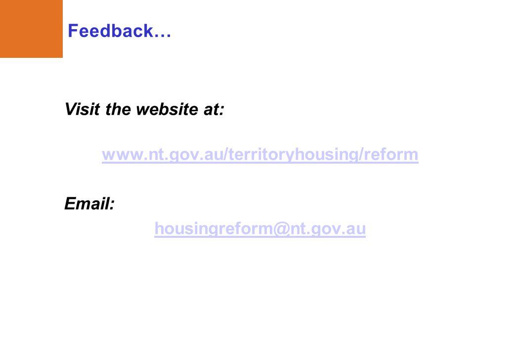 Feedback… Visit the website at: www.nt.gov.au/territoryhousing/reform Email: housingreform@nt.gov.au
