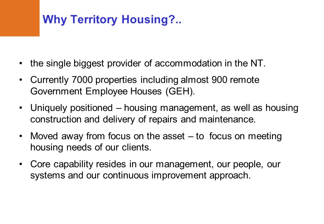 Why Territory Housing?.. the single biggest provider of accommodation in the NT. Currently 7000 properties including almost 900 remote Government Empl