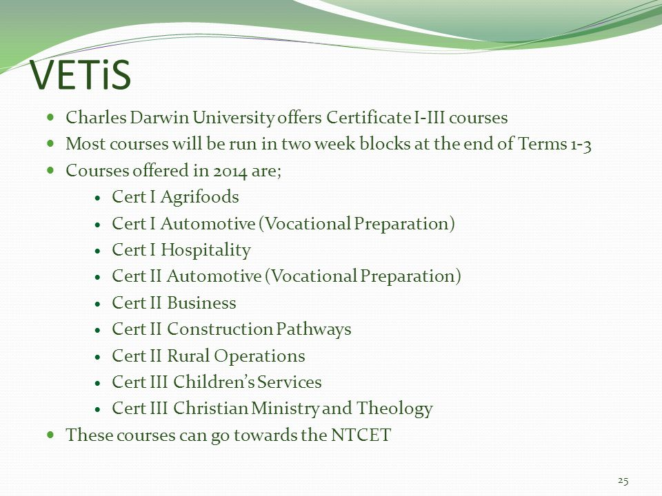 VETiS Charles Darwin University offers Certificate I-III courses Most courses will be run in two week blocks at the end of Terms 1-3 Courses offered in 2014 are; Cert I Agrifoods Cert I Automotive (Vocational Preparation) Cert I Hospitality Cert II Automotive (Vocational Preparation) Cert II Business Cert II Construction Pathways Cert II Rural Operations Cert III Children's Services Cert III Christian Ministry and Theology These courses can go towards the NTCET 25