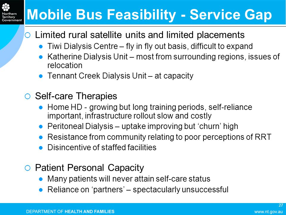 27 Mobile Bus Feasibility - Service Gap  Limited rural satellite units and limited placements Tiwi Dialysis Centre – fly in fly out basis, difficult