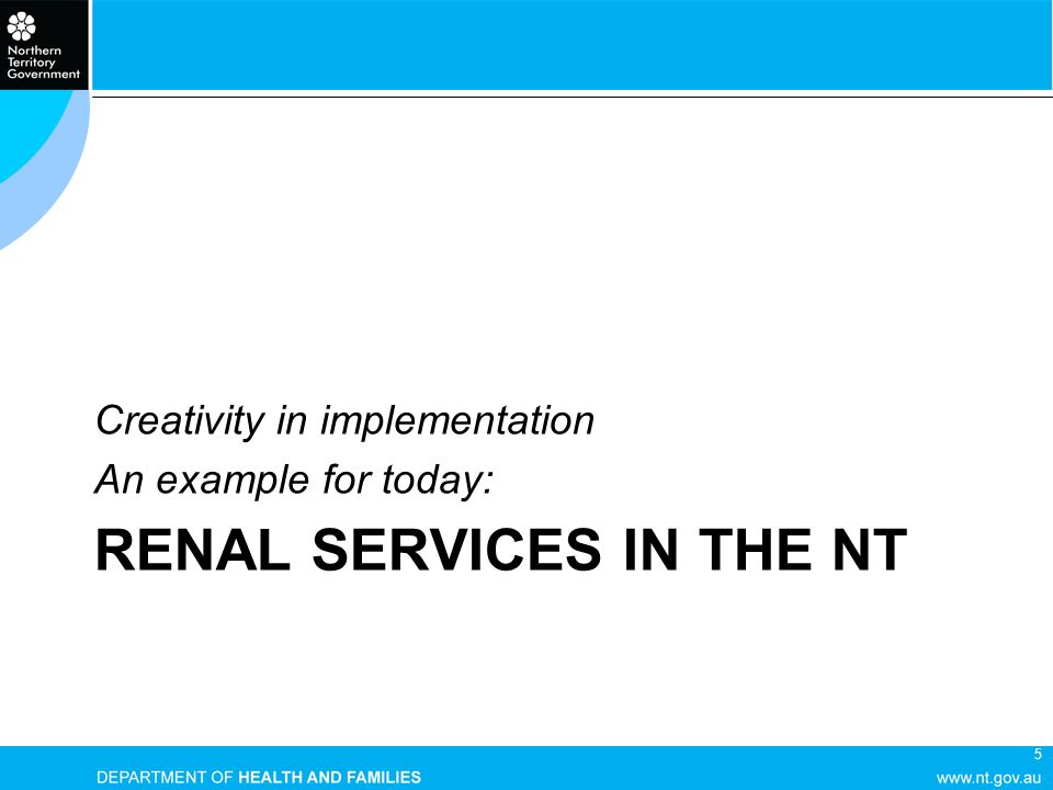 5 RENAL SERVICES IN THE NT Creativity in implementation An example for today:
