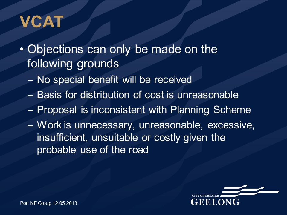 VCAT Objections can only be made on the following grounds –No special benefit will be received –Basis for distribution of cost is unreasonable –Proposal is inconsistent with Planning Scheme –Work is unnecessary, unreasonable, excessive, insufficient, unsuitable or costly given the probable use of the road Port NE Group 12-05-2013