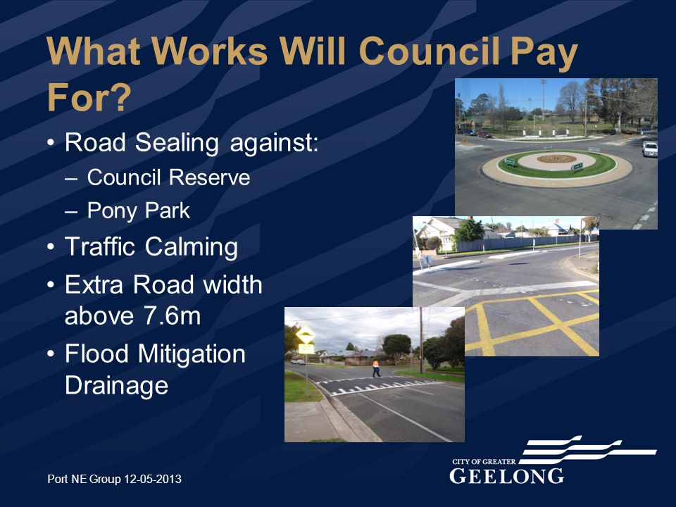 What Works Will Council Pay For? Road Sealing against: –Council Reserve –Pony Park Traffic Calming Extra Road width above 7.6m Flood Mitigation Draina