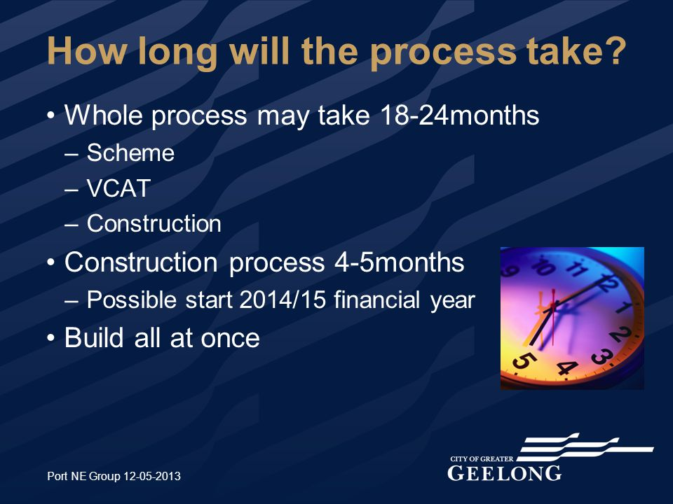 How long will the process take? Whole process may take 18-24months –Scheme –VCAT –Construction Construction process 4-5months –Possible start 2014/15
