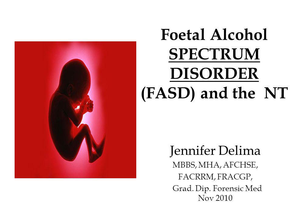 Foetal Alcohol SPECTRUM DISORDER (FASD) and the NT Jennifer Delima MBBS, MHA, AFCHSE, FACRRM, FRACGP, Grad.