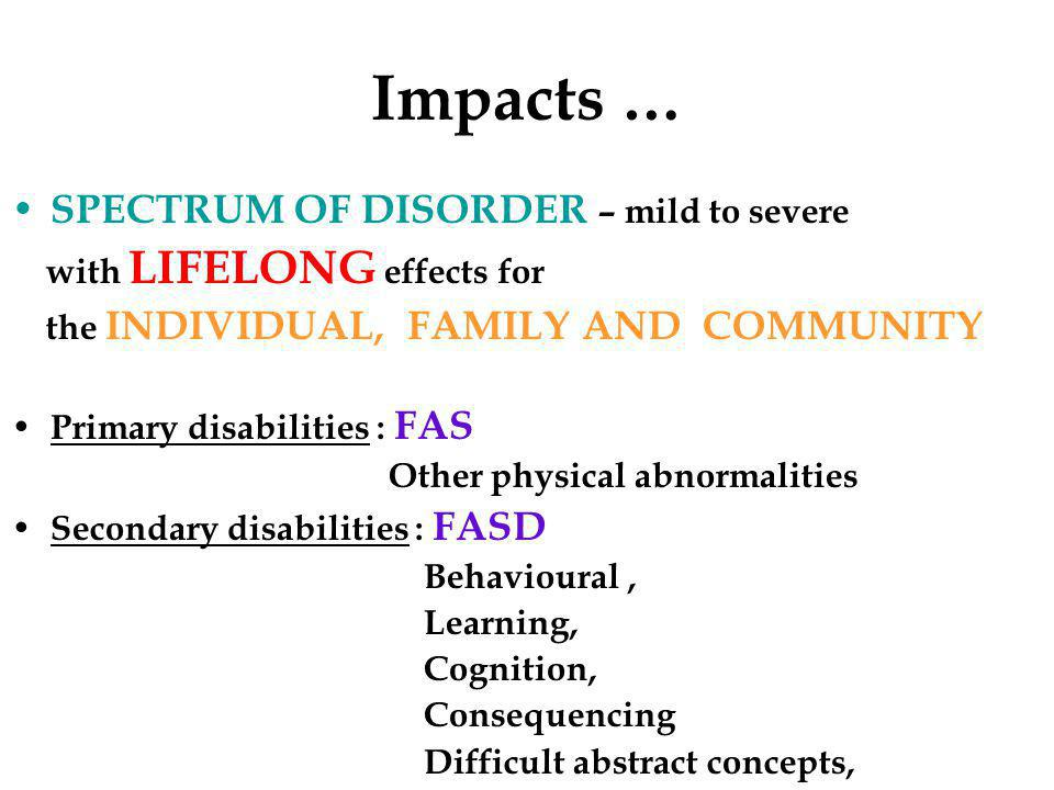 Impacts … SPECTRUM OF DISORDER – mild to severe with LIFELONG effects for the INDIVIDUAL, FAMILY AND COMMUNITY Primary disabilities : FAS Other physical abnormalities Secondary disabilities : FASD Behavioural, Learning, Cognition, Consequencing Difficult abstract concepts,