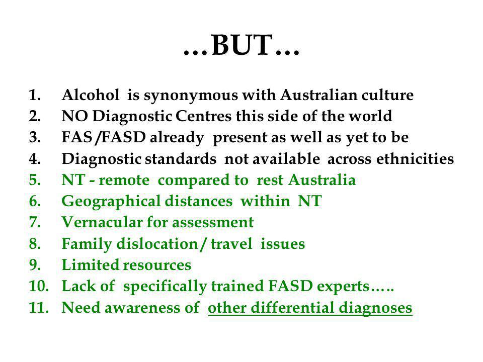 …BUT… 1.Alcohol is synonymous with Australian culture 2.NO Diagnostic Centres this side of the world 3.FAS /FASD already present as well as yet to be 4.Diagnostic standards not available across ethnicities 5.NT - remote compared to rest Australia 6.Geographical distances within NT 7.Vernacular for assessment 8.Family dislocation / travel issues 9.Limited resources 10.Lack of specifically trained FASD experts…..