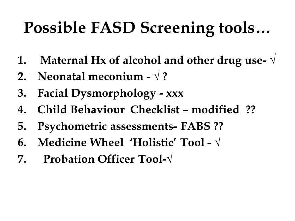Possible FASD Screening tools… 1. Maternal Hx of alcohol and other drug use- √ 2.Neonatal meconium - √ ? 3.Facial Dysmorphology - xxx 4.Child Behaviou